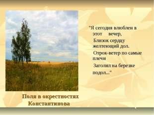 """Поля в окрестностях Константинова """"Я сегодня влюблен в этот вечер, Близок се"""