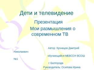 Дети и телевидение Презентация Мои размышления о современном ТВ Автор: Кузнец