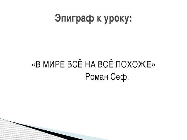 «В МИРЕ ВСЁ НА ВСЁ ПОХОЖЕ» Роман Сеф. Эпиграф к уроку: