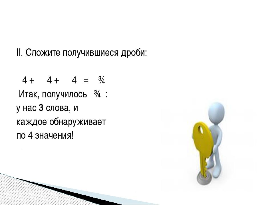 II. Сложите получившиеся дроби: ⅟4 + ⅟4 + ⅟4 = ¾ Итак, получилось ¾ : у нас 3...