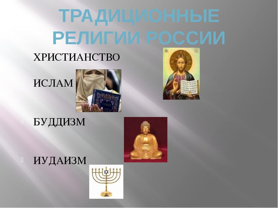 ТРАДИЦИОННЫЕ РЕЛИГИИ РОССИИ ХРИСТИАНСТВО ИСЛАМ БУДДИЗМ ИУДАИЗМ
