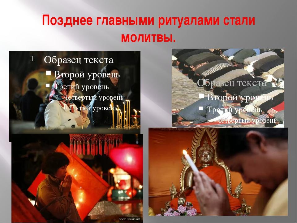 Позднее главными ритуалами стали молитвы.