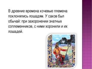 В древние времена кочевые племена поклонялись лошадям. У саков был обычай: п