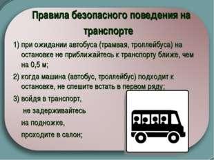 Правила безопасного поведения на транспорте  1) при ожидании автобуса (трам