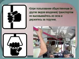 4)при пользовании общественным (и других видов владения) транспортом не высов