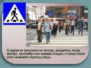 5) выйдя из транспорта на тротуар, дождитесь, когда автобус, троллейбус или