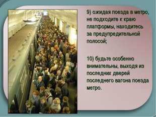 9) ожидая поезда в метро, не подходите к краю платформы, находитесь за пред