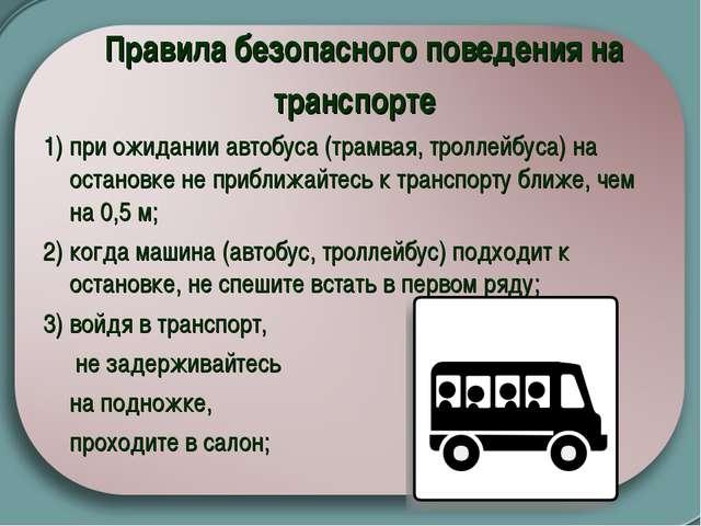 Правила безопасного поведения на транспорте  1) при ожидании автобуса (трам...