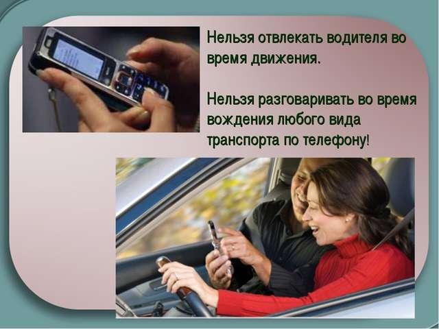 Нельзя отвлекать водителя во время движения. Нельзя разговаривать во время во...