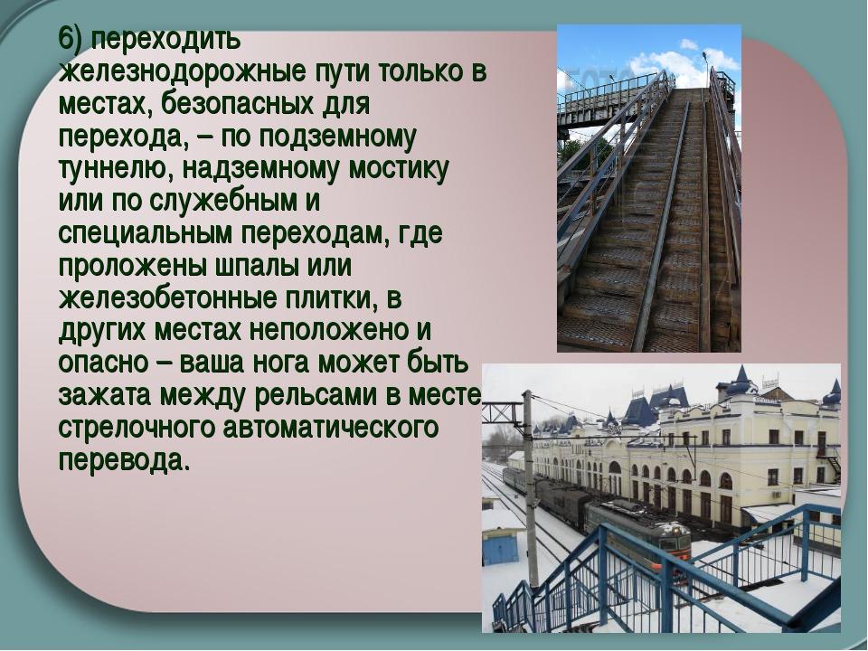 6) переходить железнодорожные пути только в местах, безопасных для перехода,...