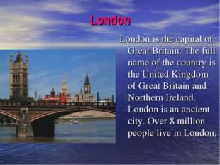 London London is the capital of Great Britain. The full name of the country i