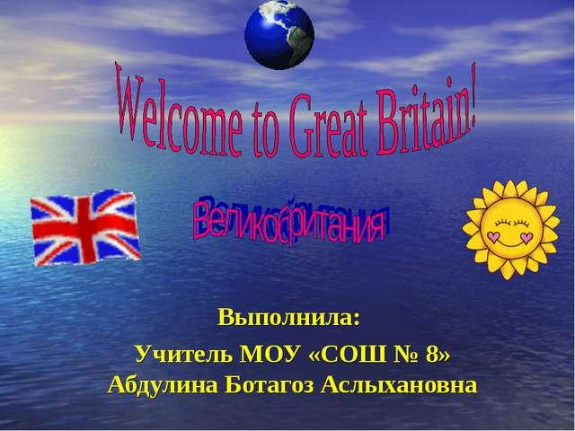 Выполнила: Учитель МОУ «СОШ № 8» Абдулина Ботагоз Аслыхановна