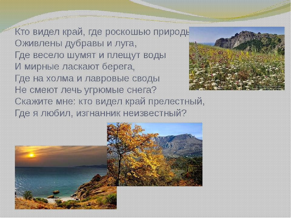 Кто видел край, где роскошью природы Оживлены дубравы и луга, Где весело шумя...