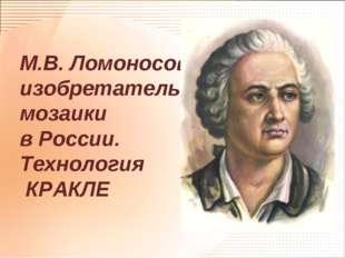 М.В. Ломоносов - изобретатель мозаики в России. Технология КРАКЛЕ