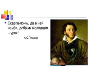 Сказка-ложь, да в ней намёк, добрым молодцам – урок! А.С.Пушкин