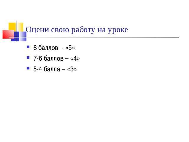 Оцени свою работу на уроке 8 баллов - «5» 7-6 баллов – «4» 5-4 балла – «3»