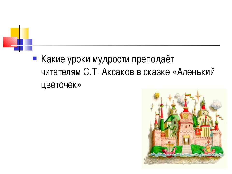 Какие уроки мудрости преподаёт читателям С.Т. Аксаков в сказке «Аленький цвет...