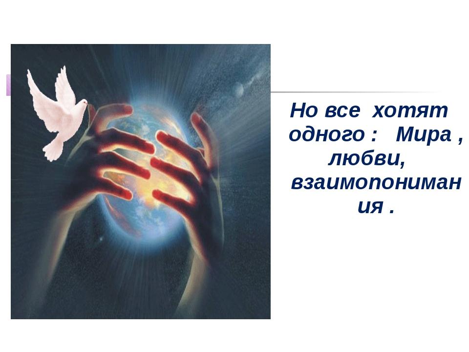 Но все хотят одного : Мира , любви, взаимопонимания .