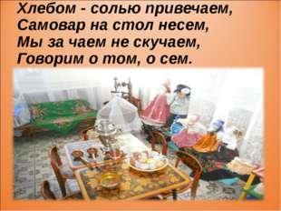 Хлебом - солью привечаем, Самовар на стол несем, Мы за чаем не скучаем, Говор