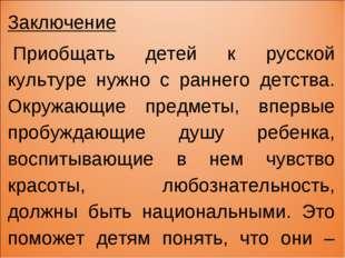 Заключение Приобщать детей к русской культуре нужно с раннего детства. Окруж