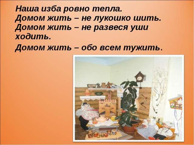 Наша изба ровно тепла. Домом жить – не лукошко шить. Домом жить – не развеся...