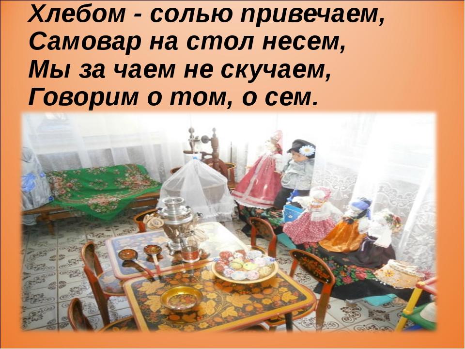 Хлебом - солью привечаем, Самовар на стол несем, Мы за чаем не скучаем, Говор...