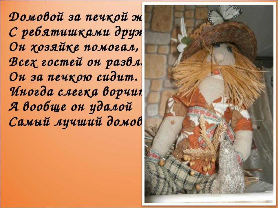 Домовой за печкой жил С ребятишками дружил, Он хозяйке помогал, Всех гостей о...