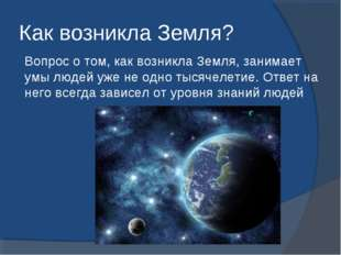Как возникла Земля? Вопрос о том, как возникла Земля, занимает умы людей уже