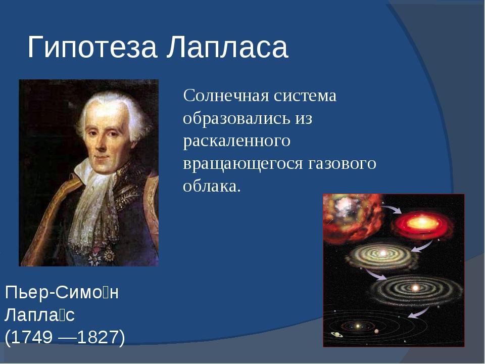 Гипотеза Лапласа Пьер-Симо́н Лапла́с (1749 —1827) Солнечная система образовал...