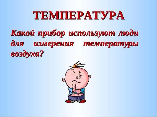 ТЕМПЕРАТУРА Какой прибор используют люди для измерения температуры воздуха?