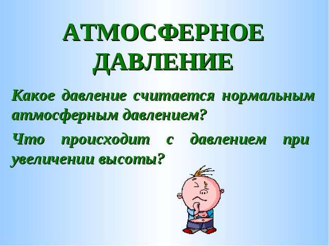 АТМОСФЕРНОЕ ДАВЛЕНИЕ Какое давление считается нормальным атмосферным давление...