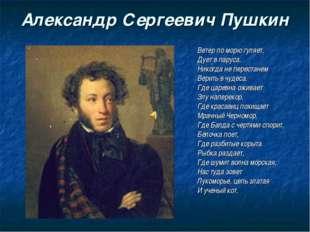 Александр Сергеевич Пушкин Ветер по морю гуляет, Дует в паруса. Никогда не пе