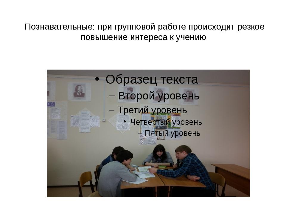 Познавательные: при групповой работе происходит резкое повышение интереса к у...