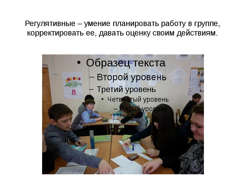 Регулятивные – умение планировать работу в группе, корректировать ее, давать...