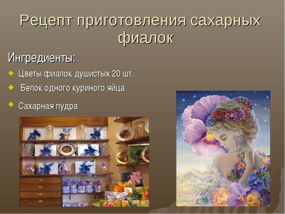 Рецепт приготовления сахарных фиалок Ингредиенты: Цветы фиалок душистых 20 шт...