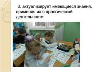 3. актуализирует имеющиеся знания, применяя их в практической деятельности