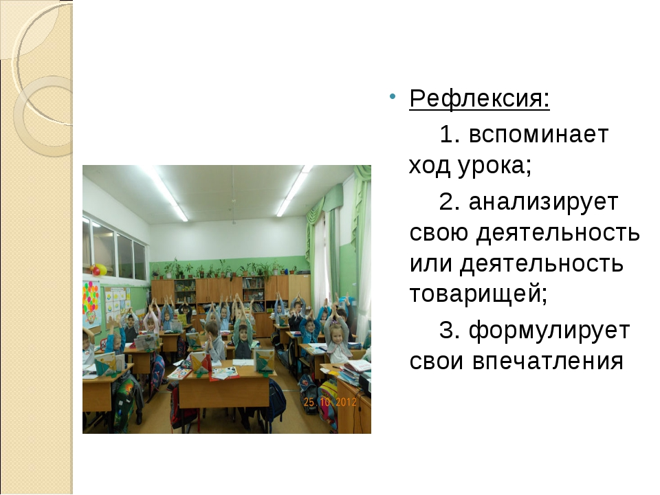 Рефлексия: 1. вспоминает ход урока; 2. анализирует свою деятельность или деят...