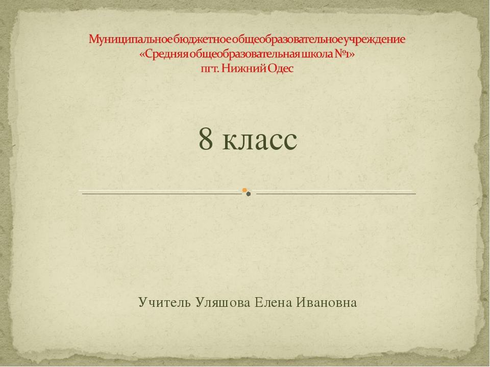 8 класс Учитель Уляшова Елена Ивановна
