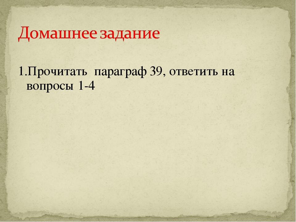 1.Прочитать параграф 39, ответить на вопросы 1-4