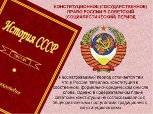 КОНСТИТУЦИОННОЕ (ГОСУДАРСТВЕННОЕ) ПРАВО РОССИИ В СОВЕТСКИЙ (СОЦИАЛИСТИЧЕСКИЙ)