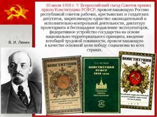 10 июля 1918 г. V Всероссийский съезд Советов принял првую Конституцию РСФСР