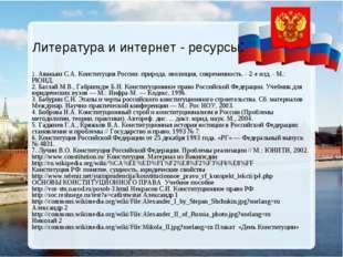 Литература и интернет - ресурсы: 1. Авакьян С.А. Конституция России: природа,