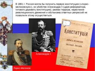 В 1881 г. Россия могла бы получить первую конституцию («лорис-меликовскую»),