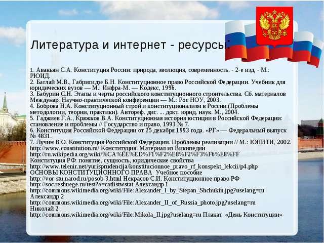 Литература и интернет - ресурсы: 1. Авакьян С.А. Конституция России: природа,...