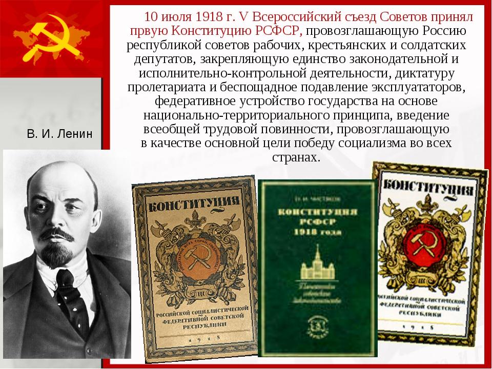 10 июля 1918 г. V Всероссийский съезд Советов принял првую Конституцию РСФСР...
