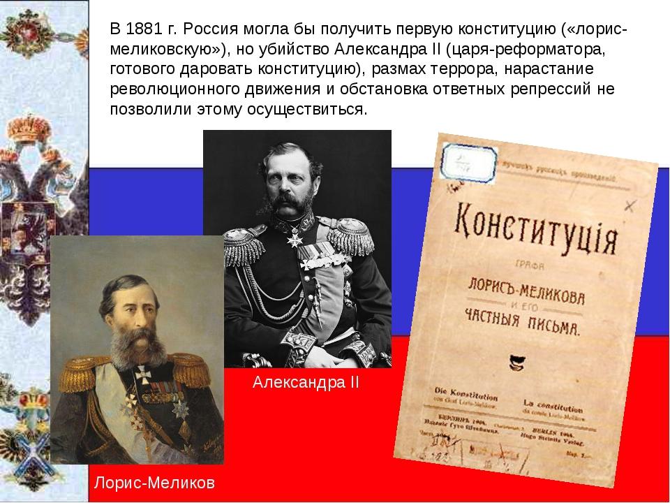 В 1881 г. Россия могла бы получить первую конституцию («лорис-меликовскую»),...