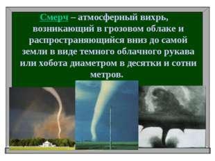 Смерч – атмосферный вихрь, возникающий в грозовом облаке и распространяющийся