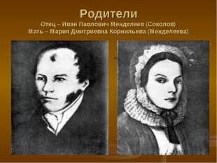 Родители Отец – Иван Павлович Менделеев (Соколов) Мать – Мария Дмитриевна Кор
