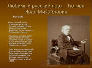 Любимый русский поэт - Тютчев Иван Михайлович Молчание Молчи, скрывайся и таи