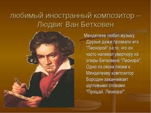 любимый иностранный композитор – Людвиг Ван Бетховен Менделеев любил музыку.